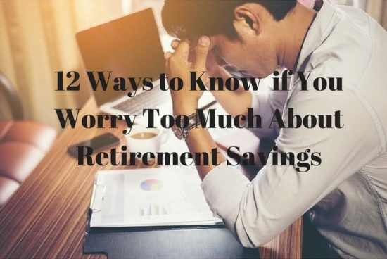 12 Ways to Know if You Worry Too Much About Retirement Savings